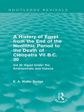 A History of Egypt from the End of the Neolithic Period to the Death of Cleopatra VII B.C. 30 (Routledge Revivals)