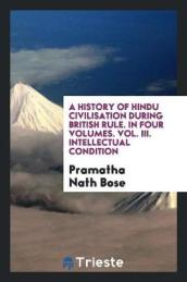 A History of Hindu Civilisation During British Rule. in Four Volumes. Vol. III. Intellectual Condition