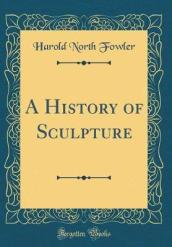 A History of Sculpture (Classic Reprint)