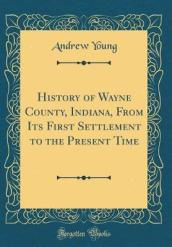 History of Wayne County, Indiana, from Its First Settlement to the Present Time (Classic Reprint)