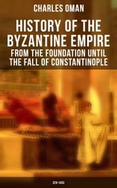 History of the Byzantine Empire: From the Foundation until the Fall of Constantinople (328-1453)