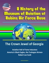 A History of the Museum of Aviation at Robins Air Force Base: The Crown Jewel of Georgia - Aviation Hall of Fame Inductees, America s Black Eagles, the Tuskegee Airmen, Robert Lee Scott