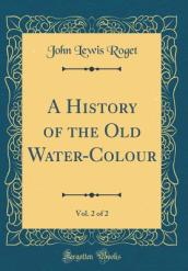 A History of the Old Water-Colour, Vol. 2 of 2 (Classic Reprint)