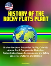 History of the Rocky Flats Plant: Nuclear Weapons Production Facility, Colorado, Atomic Bomb Components, Plutonium Contamination Issues, Environmental and Safety Concerns, Shutdown and Cleanup