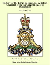 History of the Royal Regiment of Artillery Compiled from the Original Records (Complete)
