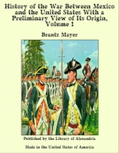 History of the War Between Mexico and the United States With a Preliminary View of Its Origin, Volume 1