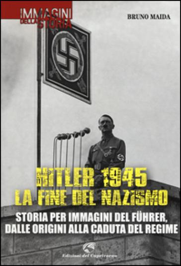 Hitler 1945. La fine del nazismo. Storia per immagini del Fuhrer, dalle origini alla caduta del regime. Ediz. illustrata - Bruno Maida |