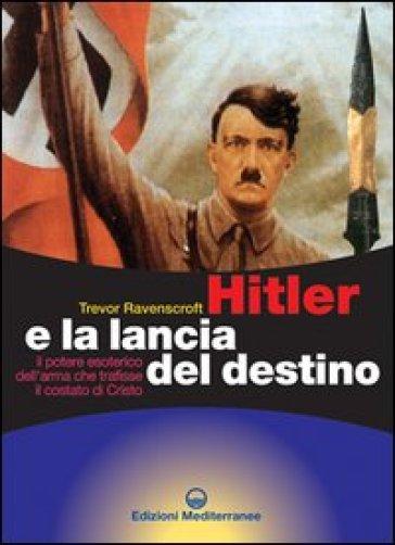 Hitler e la lancia del destino. Il potere esoterico dell'arma che trafisse il costato di Cristo - Trevor Ravenscroft |