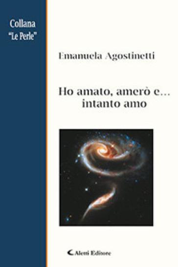 Ho amato, amerò e... intanto amo - Emanuela Agostinetti  