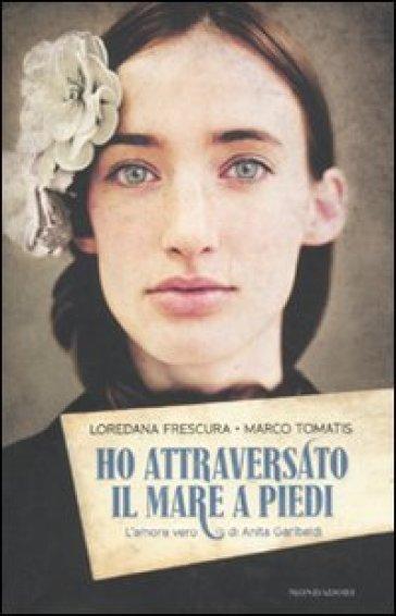 Ho attraversato il mare a piedi. L'amore vero di Anita Garibaldi - Loredana Frescura   Rochesterscifianimecon.com