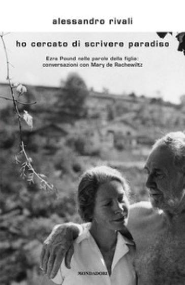 Ho cercato di scrivere paradiso. Ezra Pound nelle parole della figlia: conversazioni con Mary de Rachewiltz - Alessandro Rivali | Ericsfund.org