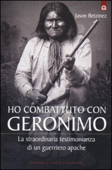 Ho combattuto con Geronimo . La straordinaria testimonianza di un guerriero apache - Jason Betzinez | Rochesterscifianimecon.com