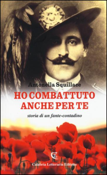 Ho combattuto anche per te. Storia di un fante-contadino - Antonella Squillace |