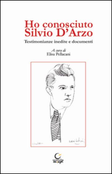 Ho conosciuto Silvio D'Arzo. Testimonianze inedite e documenti - E. Pellacani |