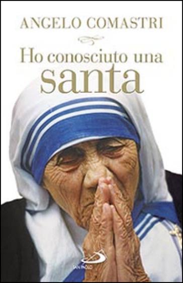 Ho conosciuto una santa. Madre Teresa di Calcutta - Angelo Comastri |