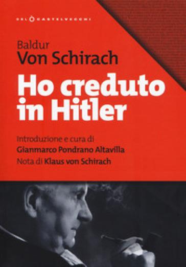 Ho creduto in Hitler - Baldur Benedikt von Schirach |