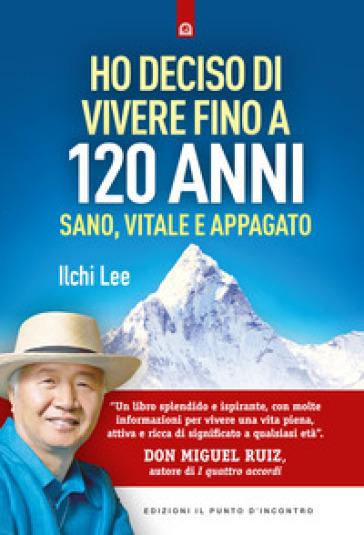 Ho deciso di vivere fino a 120 anni. Sano, vitale e appagato - Ilchi Lee | Jonathanterrington.com