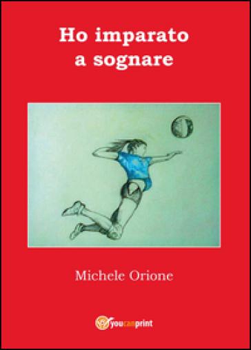 Ho imparato a sognare - Michele Orione |