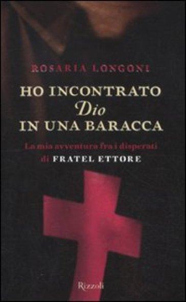 Ho incontrato Dio in una baracca. La mia avventura fra i disperati di Fratel Ettore - Rosaria Longoni |