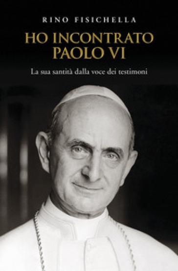 Ho incontrato Paolo VI. La sua santità dalla voce dei testimoni - Rino Fisichella |