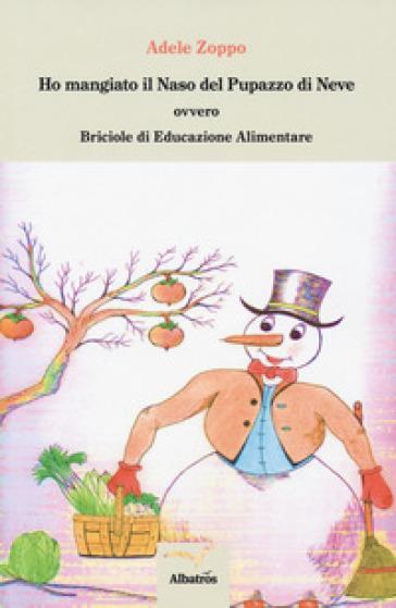 Ho mangiato il naso del pupazzo di neve ovvero Briciole di educazione alimentare - Adele Zoppo  