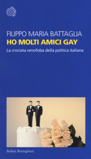 Ho molti amici gay. La crociata omofoba della politica italiana - Filippo Maria Battaglia |