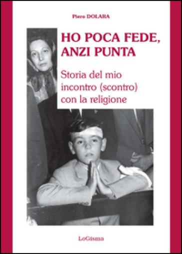 Ho poca fede, anzi punta. Storia del mio incontro (scontro) con la religione - Piero Dolara | Kritjur.org