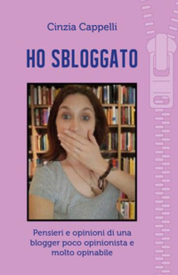 Ho sbloggato. Pensieri e opinioni di una blogger poco opinionista e molto opinabile - Cinzia Cappelli | Jonathanterrington.com