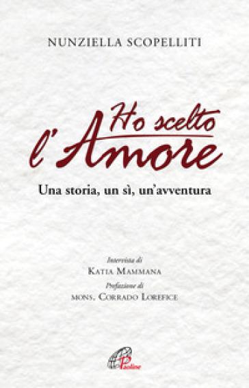 Ho scelto l'amore. Una storia, un sì, un'avventura - Nunziella Scopelliti |