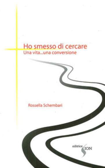 Ho smesso di cercare. Una vita... una conversione - Rossella Schembari |