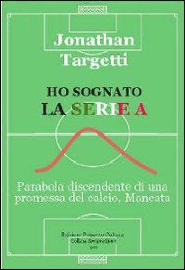 Ho sognato la serie A. Parabola discendente di una promessa del calcio. Mancata - Jonathan Targetti   Rochesterscifianimecon.com