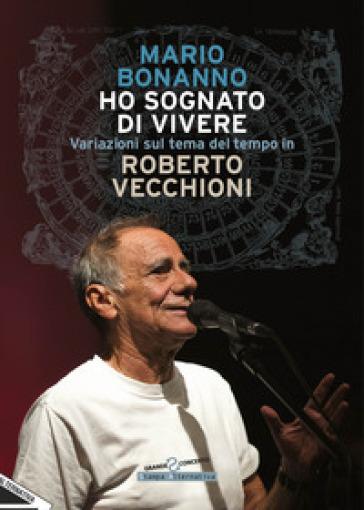 Ho sognato di vivere. Variazioni sul tema del tempo in Roberto Vecchioni - Mario Bonanno |