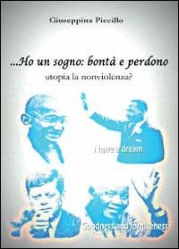 Ho un sogno: bontà e perdono utopia la nonviolenza? - Giuseppina Piccillo |