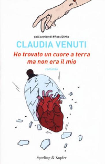 Ho trovato un cuore a terra ma non era il mio - Claudia Venuti - Libro -  Mondadori Store