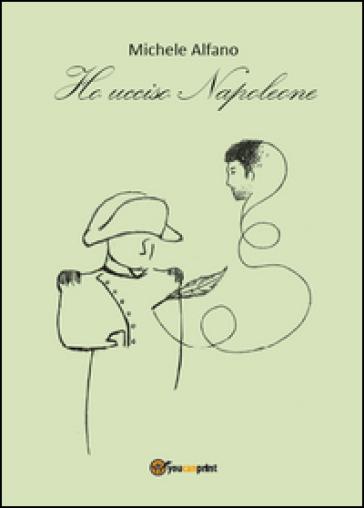 Ho ucciso Napoleone - Michele Alfano |