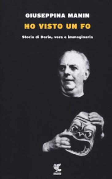 Ho visto un Fo. Storia di Dario, vera e immaginaria - Giuseppina Manin |