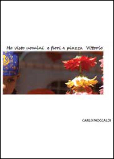 Ho visto uomini e fiori a piazza Vittorio - Carlo Moccaldi |