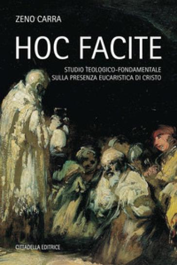 Hoc facite. Studio teologico-fondamentale sulla presenza eucaristica di Cristo - Zeno Carra |