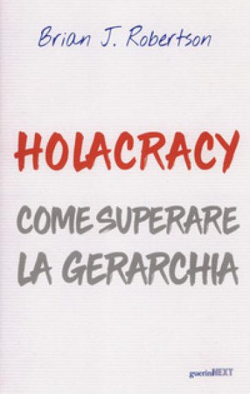 Holacracy. Come superare la gerarchia - Brian J. Robertson |