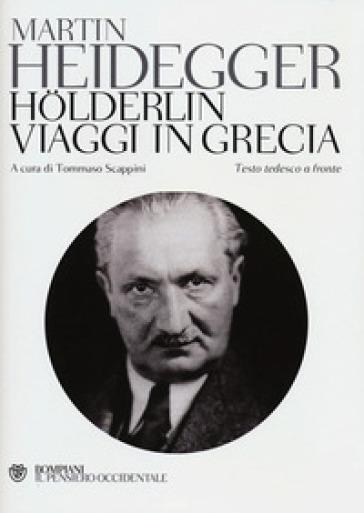 Holderlin-. Viaggi in Grecia. Testo tedesco a fronte - Martin Heidegger |