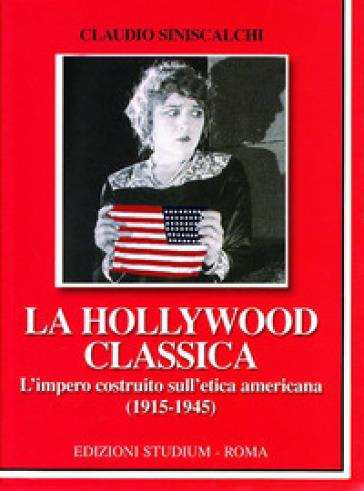 La Hollywood classica. L'impero costruito sull'etica americana (1915-1945) - Claudio Siniscalchi |