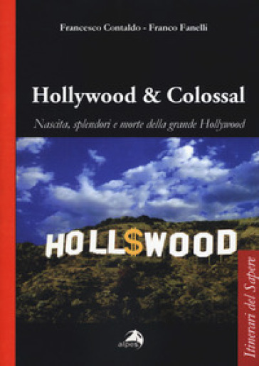 Hollywood & colossal. Nascita, splendori e morte della grande Hollywood - Francesco Contaldo | Jonathanterrington.com