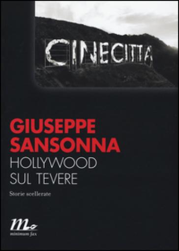 Hollywood sul Tevere. Storie scellerate - Giuseppe Sansonna |