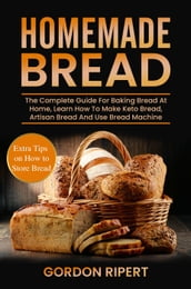 Homemade Bread: The Complete Guide For Baking Bread At Home, Learn How To Make Keto Bread, Artisan Bread And Use Bread Machine. Extra Tips on How to Store Bread