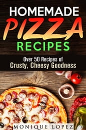 Homemade Pizza Recipes: Over 50 Recipes of Crusty, Cheesy Goodness