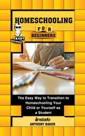 Homeschooling for Beginners: The Easy Way to Transition to Homeschooling Your Child or Yourself as a Student