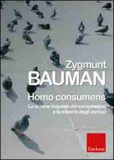 Homo consumens. Lo sciame inquieto dei consumatori e la miseria degli esclusi - Zygmunt Bauman  