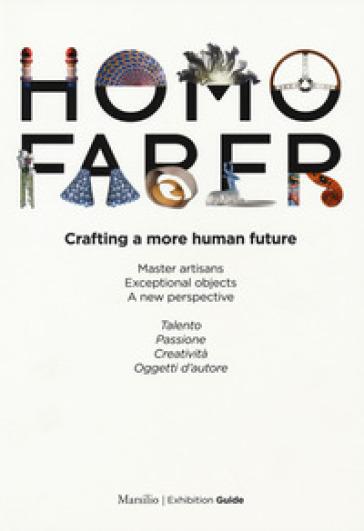 Homo faber. Crafting a more human future. Master artisans. Exceptional objects. A new perspective. Catalogo della mostra (Venezia, 14-30 settembre 2018). Ediz. bilingue