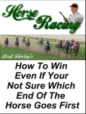 Horse Racing: How To Win Even If Your Not Sure Which End Of The Horse Goes First