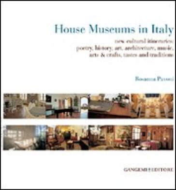 House museums in Italy. New cultural itineraries: poetry, history, art, architecture, music, arts & crafts, tastes and traditions